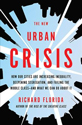 The new urban crisis : how our cities are increasing inequality, deepening segregation, and failing the middle class-- and what we can do about it