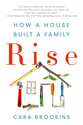 Rise : how a house built a family / Cara Brookins